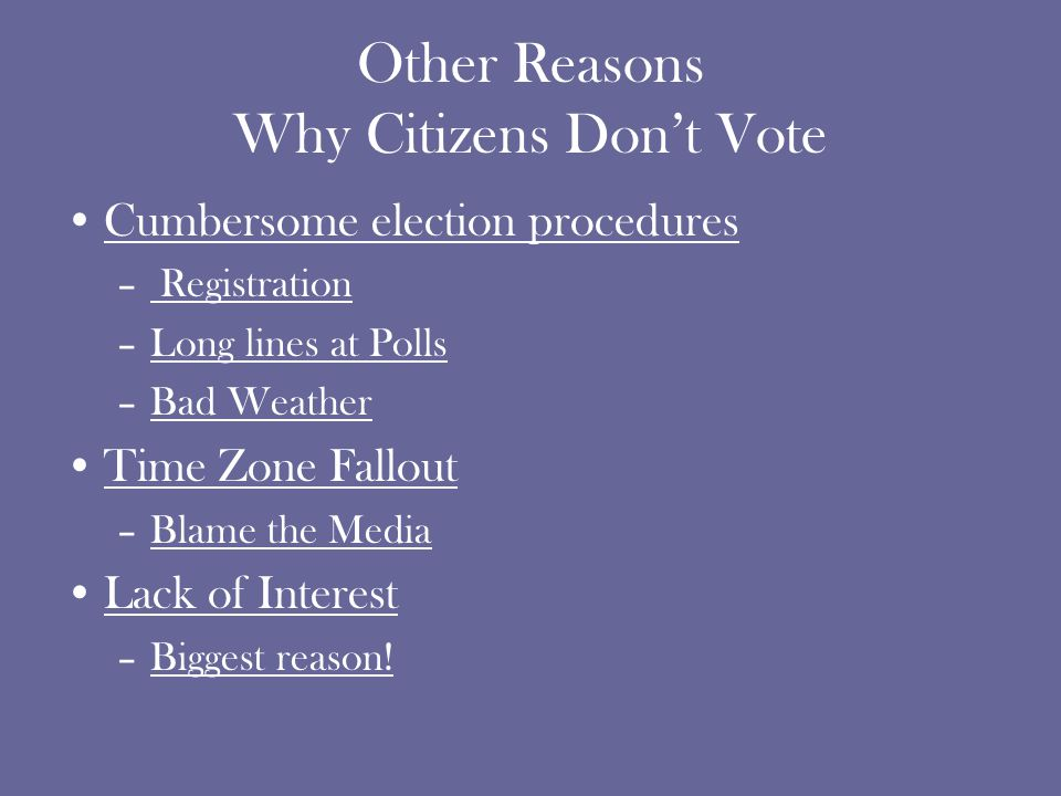 Other Reasons Why Citizens Don't Vote Cumbersome election procedures – Registration –Long lines at Polls –Bad Weather Time Zone Fallout –Blame the Media Lack of Interest –Biggest reason!