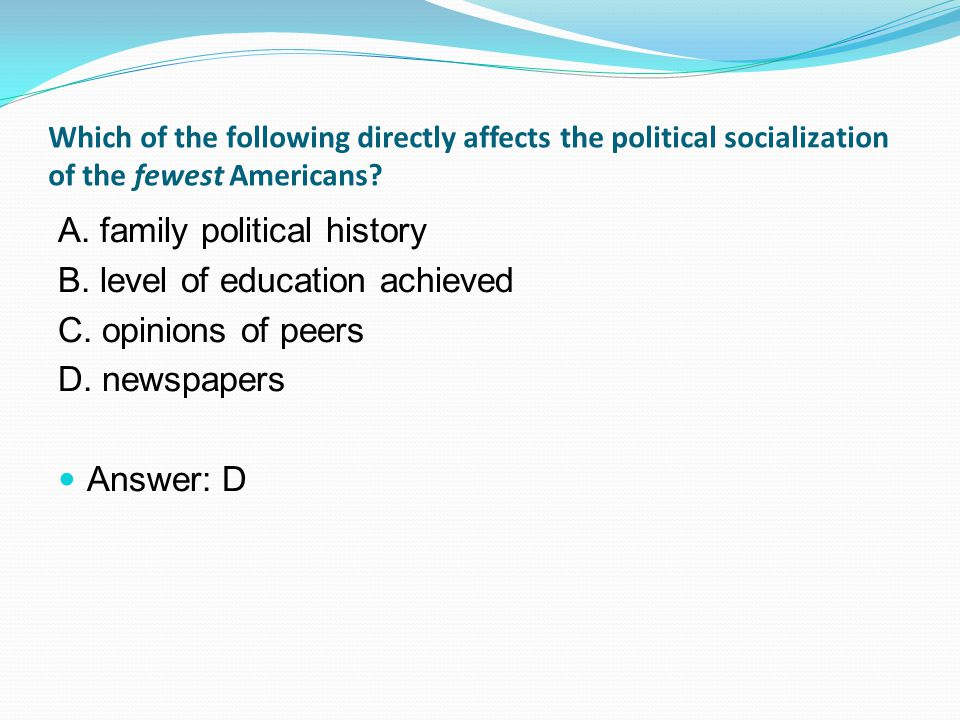 Which of the following directly affects the political socialization of the fewest Americans.