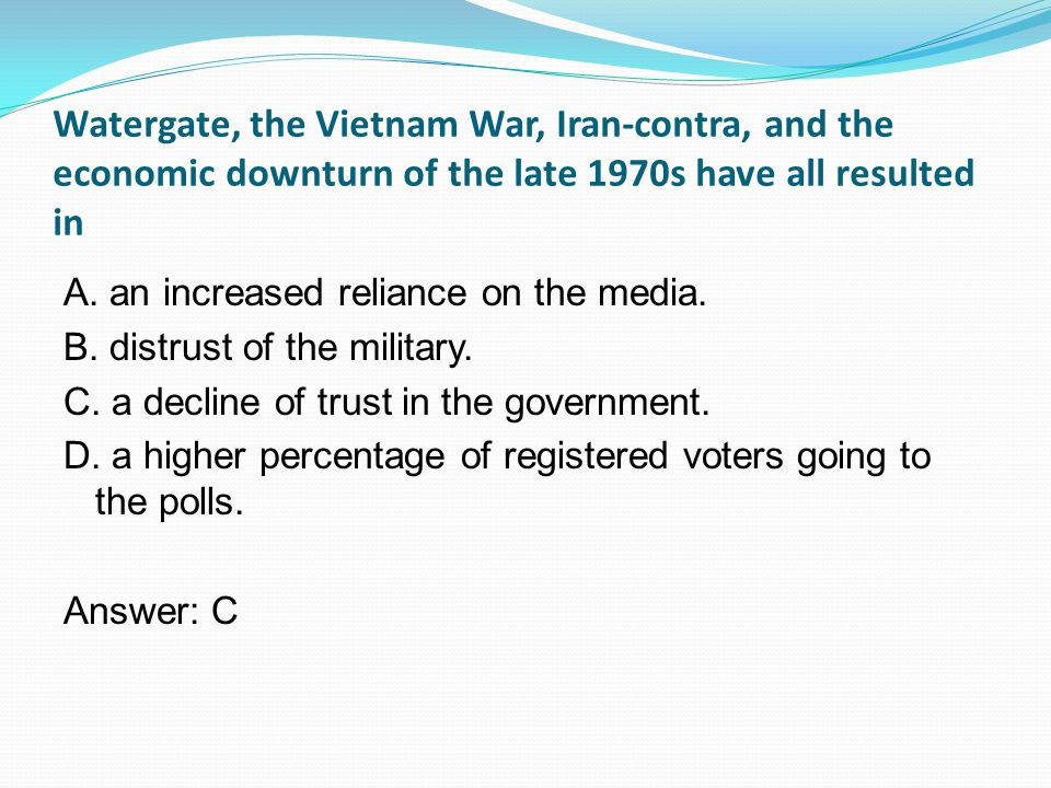 Watergate, the Vietnam War, Iran-contra, and the economic downturn of the late 1970s have all resulted in A.