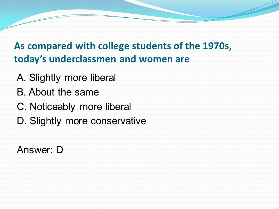 As compared with college students of the 1970s, today's underclassmen and women are A.