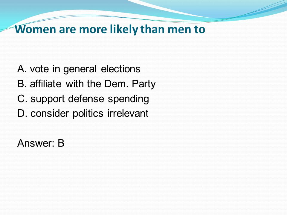 Women are more likely than men to A. vote in general elections B.