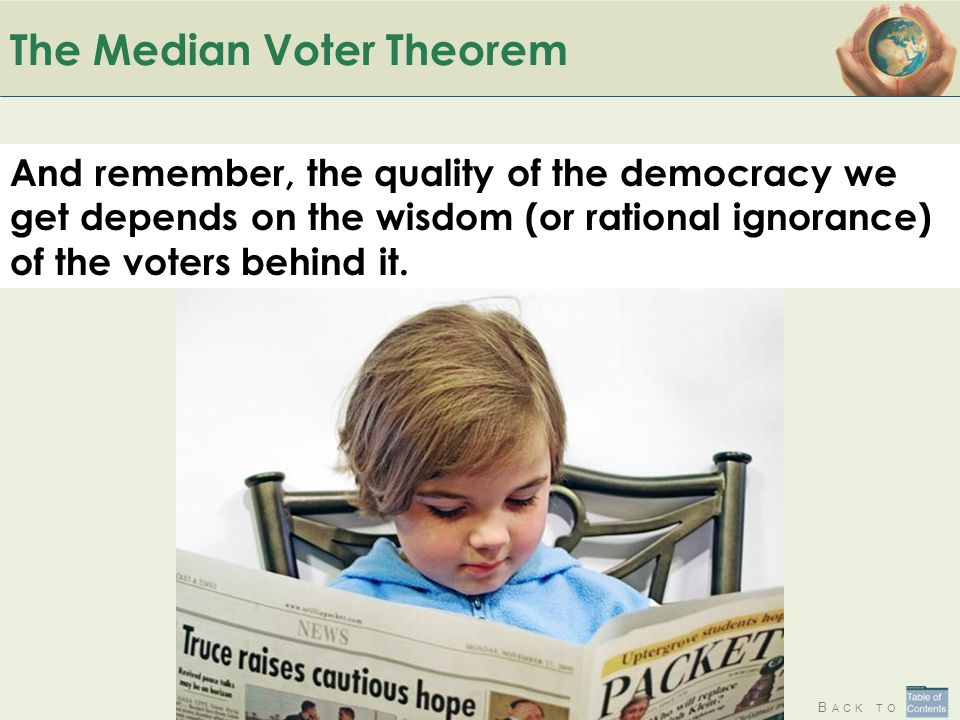 B ACK TO The Median Voter Theorem And remember, the quality of the democracy we get depends on the wisdom (or rational ignorance) of the voters behind it.