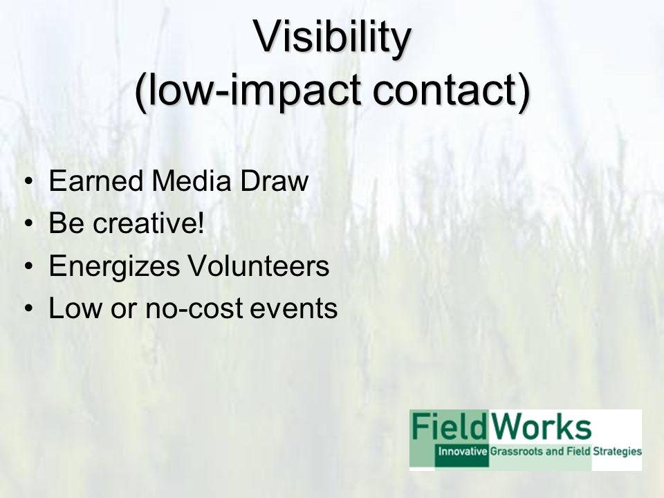 Visibility (low-impact contact) Earned Media Draw Be creative.
