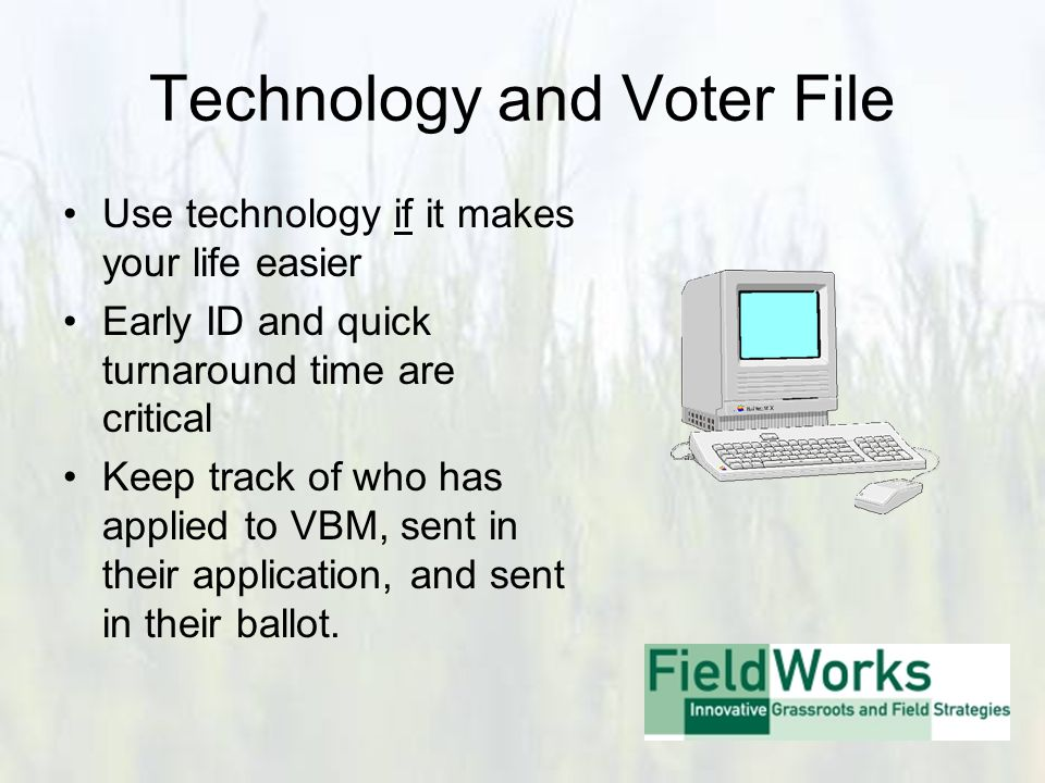 Technology and Voter File Use technology if it makes your life easier Early ID and quick turnaround time are critical Keep track of who has applied to VBM, sent in their application, and sent in their ballot.