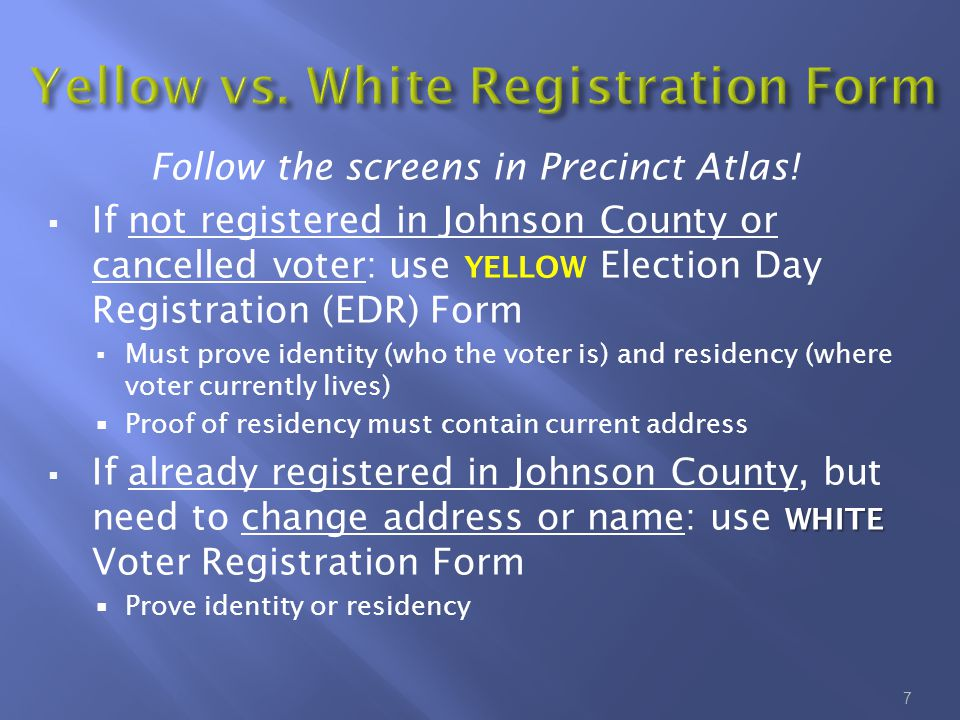 Follow the screens in Precinct Atlas!  If not registered in Johnson County or cancelled voter: use YELLOW Election Day Registration (EDR) Form  Must