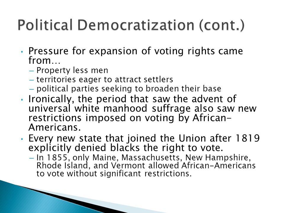 Pressure for expansion of voting rights came from… – Property less men – territories eager to attract settlers – political parties seeking to broaden their base Ironically, the period that saw the advent of universal white manhood suffrage also saw new restrictions imposed on voting by African- Americans.