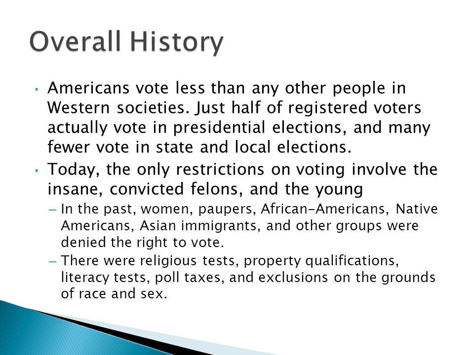  The United States was the first nation to expand the vote to virtually all white men, but it has also undergone periods in which voting rights were restricted, and it was one of the last Western nations to guarantee the vote to all citizens.