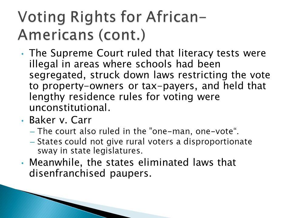 The Supreme Court ruled that literacy tests were illegal in areas where schools had been segregated, struck down laws restricting the vote to property-owners or tax-payers, and held that lengthy residence rules for voting were unconstitutional.