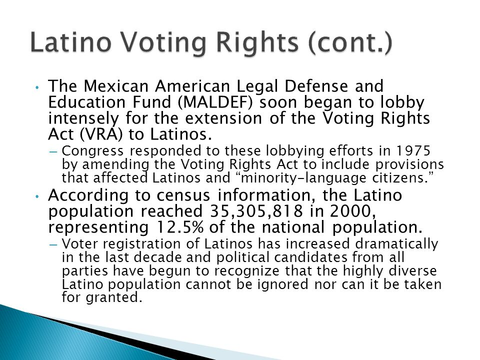 The Mexican American Legal Defense and Education Fund (MALDEF) soon began to lobby intensely for the extension of the Voting Rights Act (VRA) to Latinos.