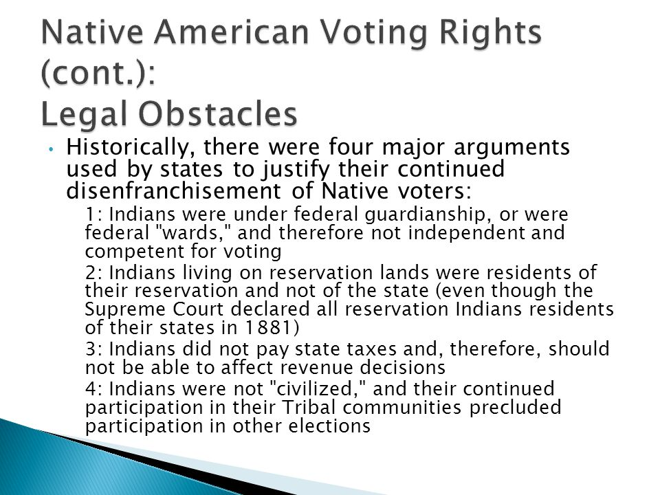 Historically, there were four major arguments used by states to justify their continued disenfranchisement of Native voters: 1: Indians were under federal guardianship, or were federal wards, and therefore not independent and competent for voting 2: Indians living on reservation lands were residents of their reservation and not of the state (even though the Supreme Court declared all reservation Indians residents of their states in 1881) 3: Indians did not pay state taxes and, therefore, should not be able to affect revenue decisions 4: Indians were not civilized, and their continued participation in their Tribal communities precluded participation in other elections