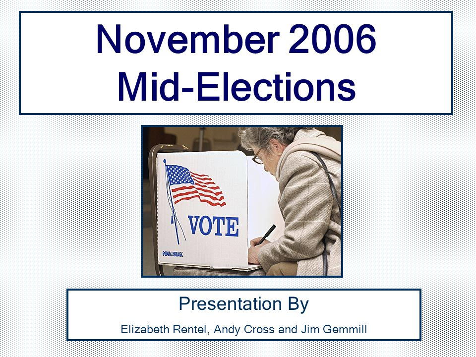 Presentation By Elizabeth Rentel, Andy Cross and Jim Gemmill November 2006 Mid-Elections