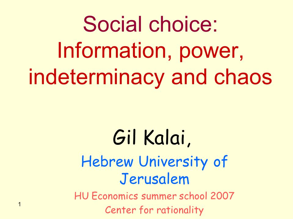 1 Social choice: Information, power, indeterminacy and chaos Gil Kalai, Hebrew University of Jerusalem HU Economics summer school 2007 Center for rati