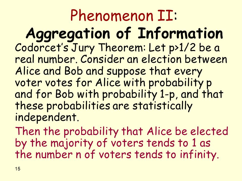 15 Phenomenon II: Aggregation of Information Codorcet's Jury Theorem: Let p>1/2 be a real number. Consider an election between Alice and Bob and suppo