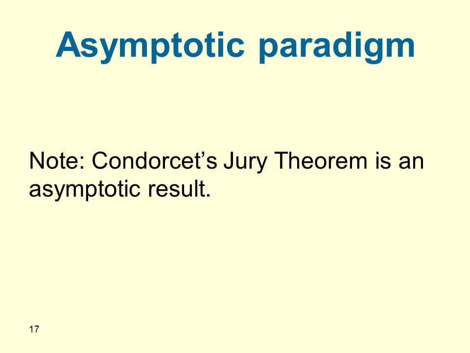 17 Asymptotic paradigm Note: Condorcet's Jury Theorem is an asymptotic result.