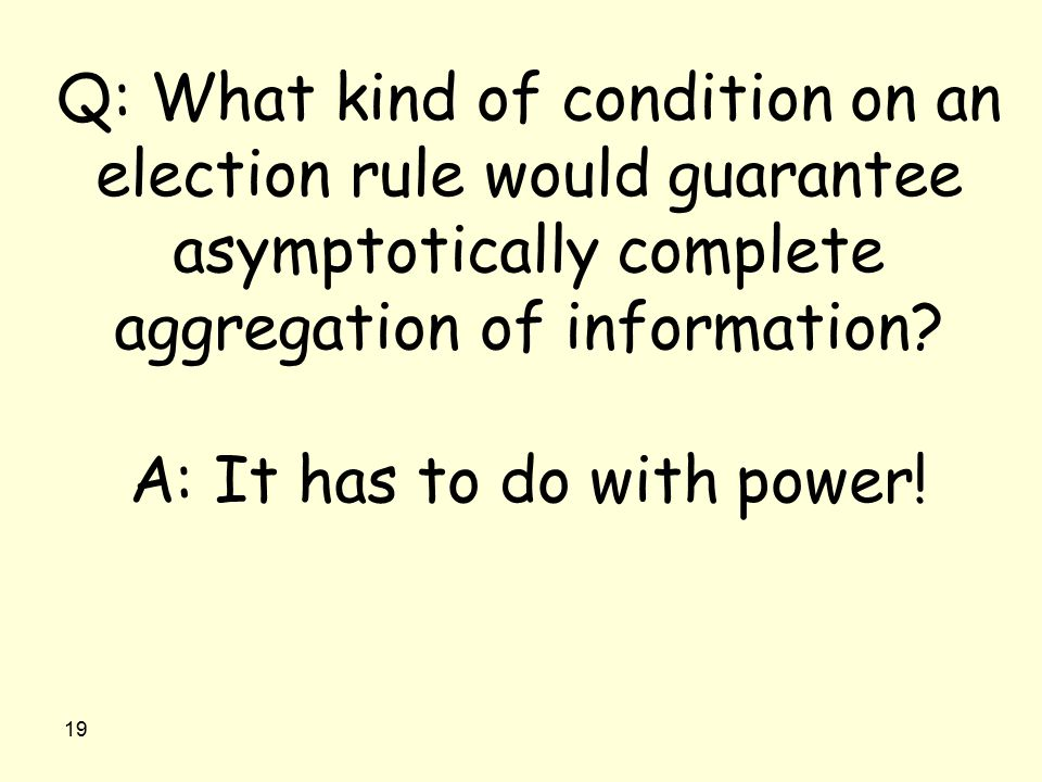 19 Q: What kind of condition on an election rule would guarantee asymptotically complete aggregation of information? A: It has to do with power!