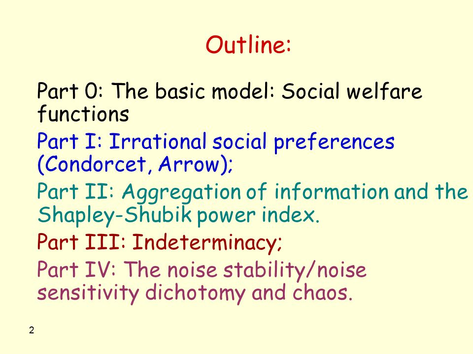 2 Outline: Part 0: The basic model: Social welfare functions Part I: Irrational social preferences (Condorcet, Arrow); Part II: Aggregation of informa