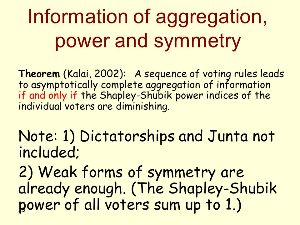 25 Information of aggregation, power and symmetry Theorem (Kalai, 2002): A sequence of voting rules leads to asymptotically complete aggregation of in