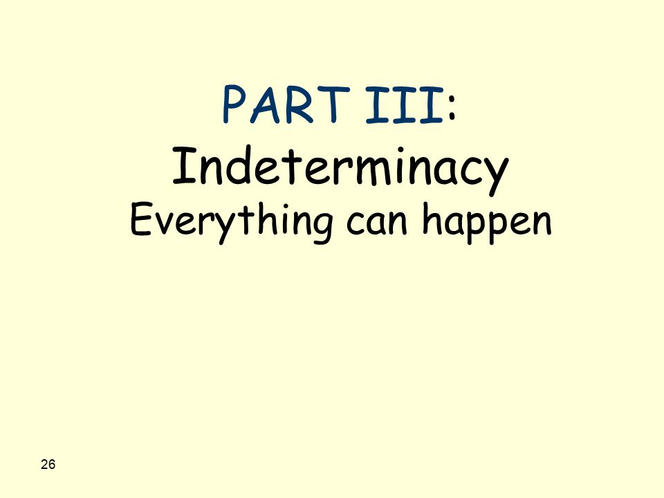 26 PART III: Indeterminacy Everything can happen