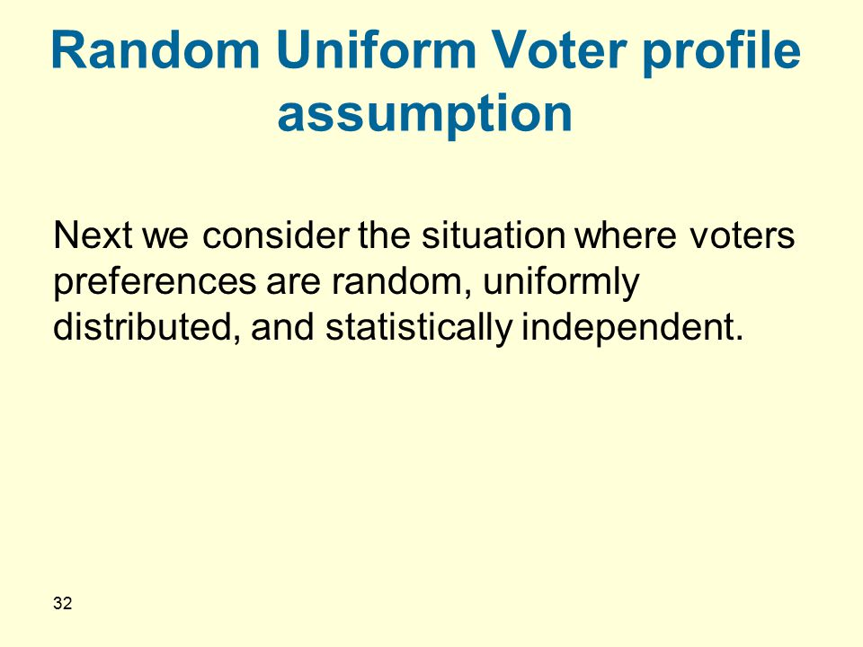 32 Random Uniform Voter profile assumption Next we consider the situation where voters preferences are random, uniformly distributed, and statisticall
