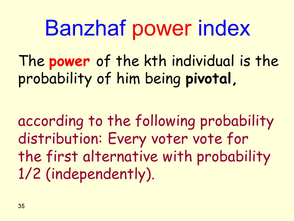 35 Banzhaf power index The power of the kth individual is the probability of him being pivotal, according to the following probability distribution: E