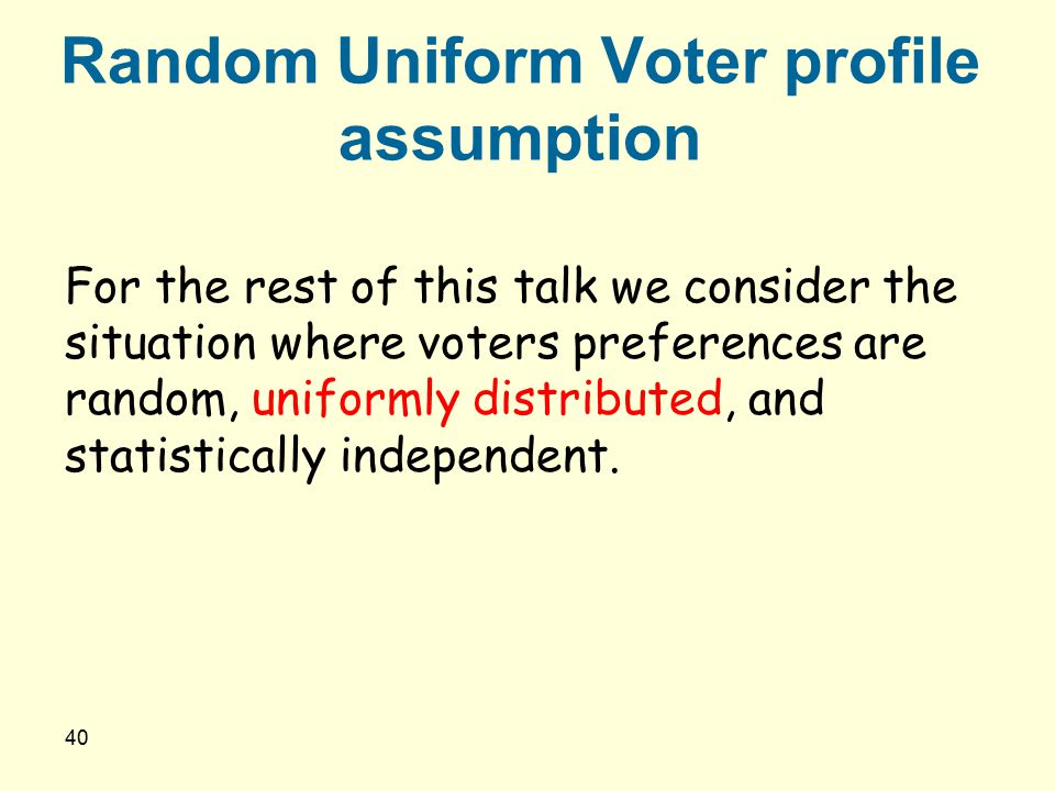 40 Random Uniform Voter profile assumption For the rest of this talk we consider the situation where voters preferences are random, uniformly distribu