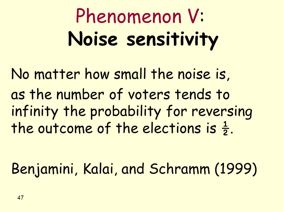 47 Phenomenon V: Noise sensitivity No matter how small the noise is, as the number of voters tends to infinity the probability for reversing the outco
