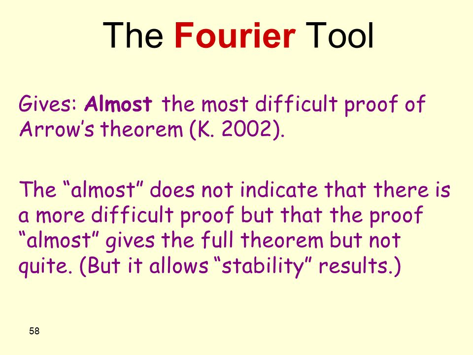 "58 The Fourier Tool Gives: Almost the most difficult proof of Arrow's theorem (K. 2002). The ""almost"" does not indicate that there is a more difficult"