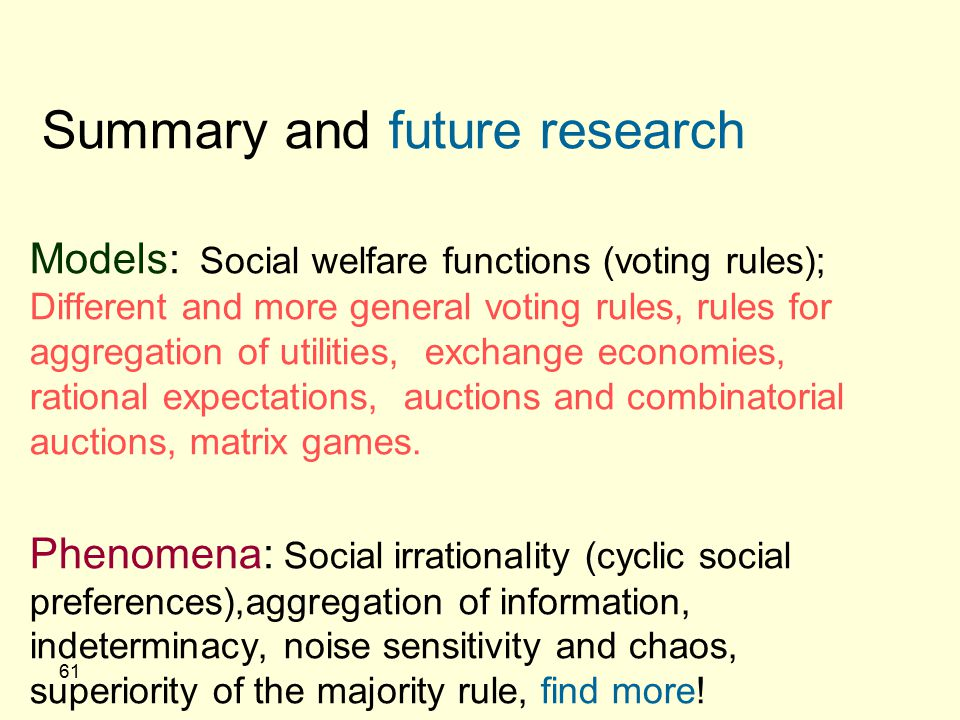 61 Summary and future research Models: Social welfare functions (voting rules); Different and more general voting rules, rules for aggregation of util