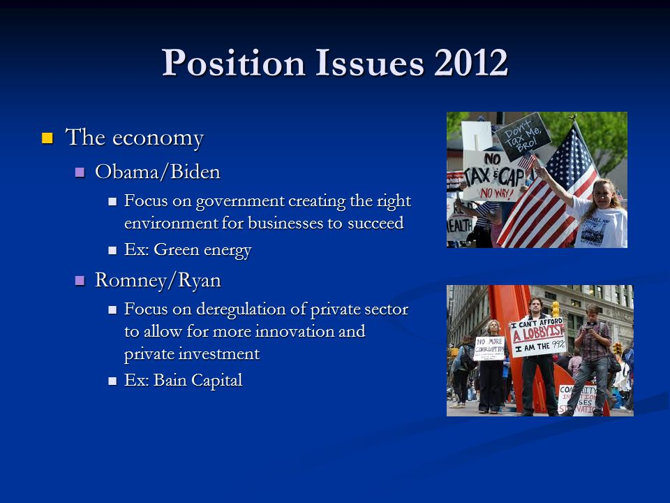 Position Issues 2012 The economy The economy Obama/Biden Obama/Biden Focus on government creating the right environment for businesses to succeed Focus on government creating the right environment for businesses to succeed Ex: Green energy Ex: Green energy Romney/Ryan Romney/Ryan Focus on deregulation of private sector to allow for more innovation and private investment Focus on deregulation of private sector to allow for more innovation and private investment Ex: Bain Capital Ex: Bain Capital