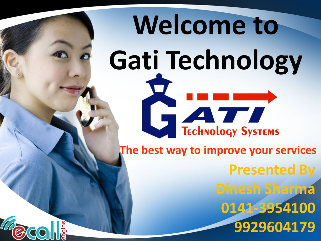 Welcome to Gati Technology Presented By Dinesh Sharma 0141-3954100 9929604179 The best way to improve your services