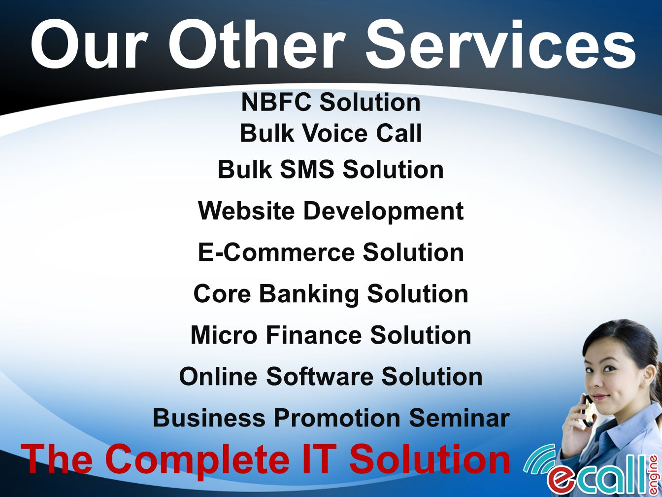 Our Other Services Bulk Voice Call Bulk SMS Solution Online Software Solution Website Development Core Banking Solution Business Promotion Seminar E-Commerce Solution The Complete IT Solution Micro Finance Solution NBFC Solution
