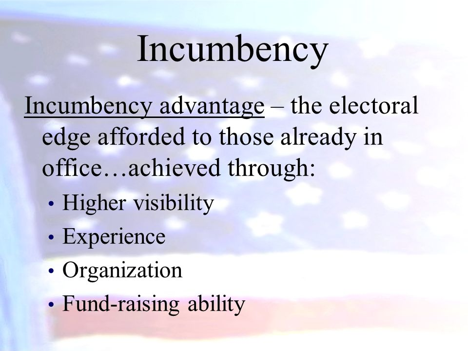 Incumbency Incumbency advantage – the electoral edge afforded to those already in office…achieved through: Higher visibility Experience Organization F