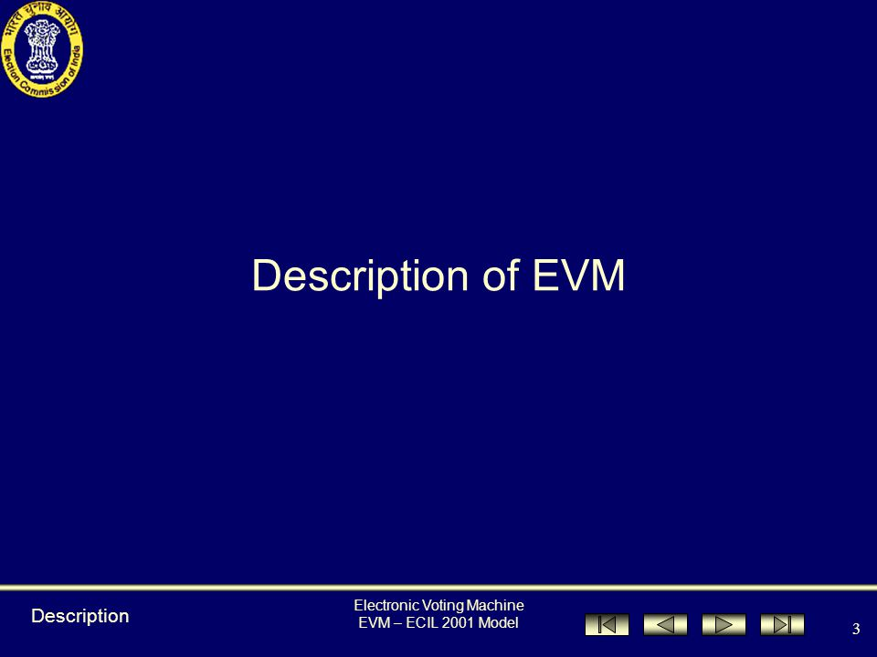 EVM – ECIL 2001 Model 2 2 Index Description of EVM Preparation of EVM by Presiding Officer Procedure during Poll Procedure at Close of Poll Important tips for Presiding Officer DOs & DON'Ts How does the voter use it.