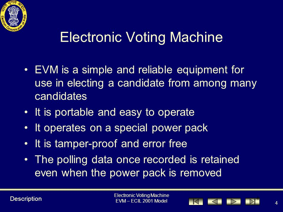 Electronic Voting Machine EVM – ECIL 2001 Model 44 During Poll Key functions of Presiding Officers 1.Each voter shall be allowed to vote only in his / her turn 2.Frequently tally votes polled with the last entry in Voters Register 3.Presiding Officer to ensure that no voter votes without signing the register & voters who have signed do not go away without voting Procedure during Poll