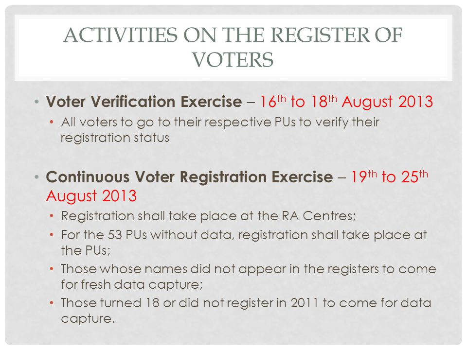 ACTIVITIES ON THE REGISTER OF VOTERS Voter Verification Exercise – 16 th to 18 th August 2013 All voters to go to their respective PUs to verify their registration status Continuous Voter Registration Exercise – 19 th to 25 th August 2013 Registration shall take place at the RA Centres; For the 53 PUs without data, registration shall take place at the PUs; Those whose names did not appear in the registers to come for fresh data capture; Those turned 18 or did not register in 2011 to come for data capture.