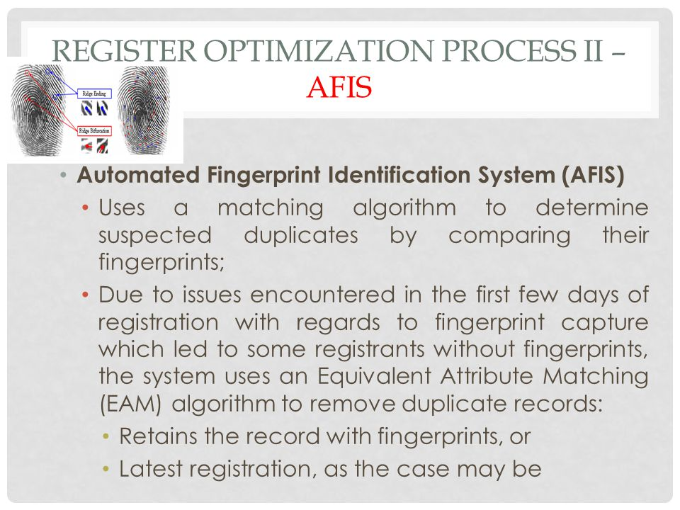 REGISTER OPTIMIZATION PROCESS II – AFIS Automated Fingerprint Identification System (AFIS) Uses a matching algorithm to determine suspected duplicates by comparing their fingerprints; Due to issues encountered in the first few days of registration with regards to fingerprint capture which led to some registrants without fingerprints, the system uses an Equivalent Attribute Matching (EAM) algorithm to remove duplicate records: Retains the record with fingerprints, or Latest registration, as the case may be
