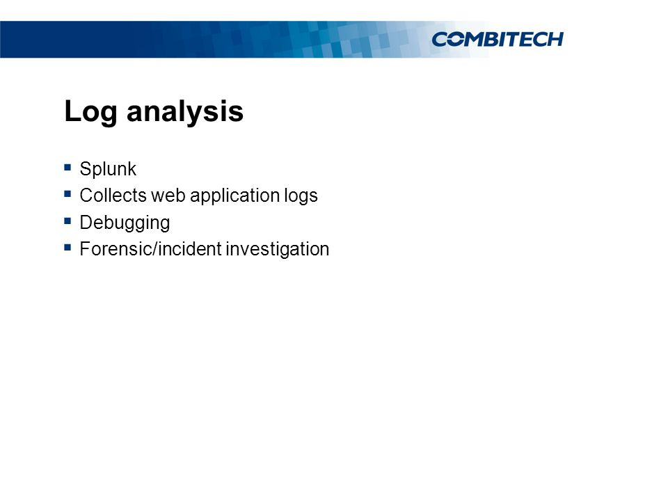 Log analysis  Splunk  Collects web application logs  Debugging  Forensic/incident investigation
