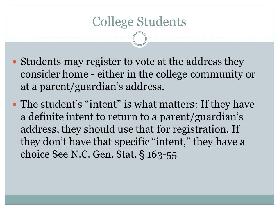 College Students Students may register to vote at the address they consider home - either in the college community or at a parent/guardian's address.