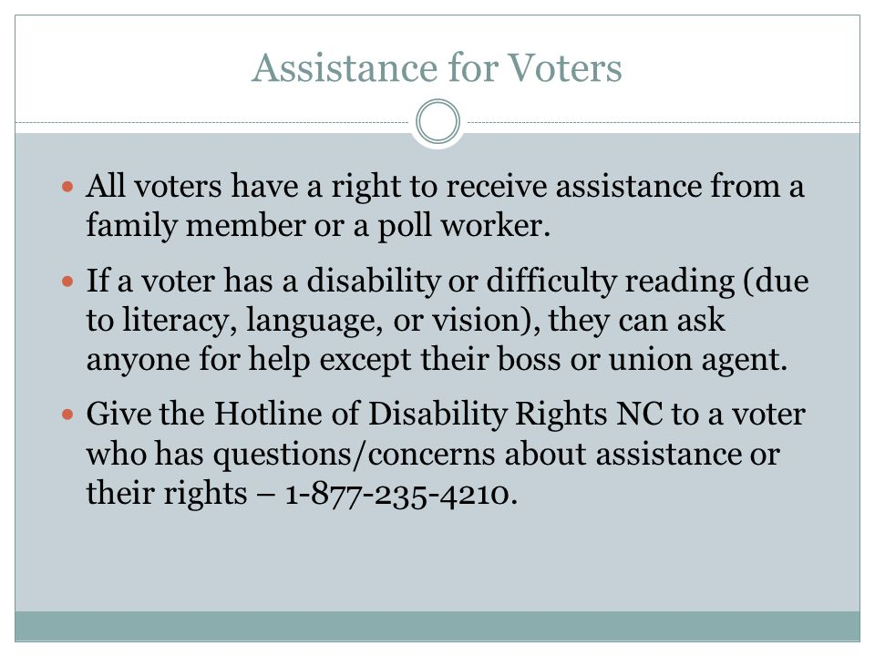Assistance for Voters All voters have a right to receive assistance from a family member or a poll worker.