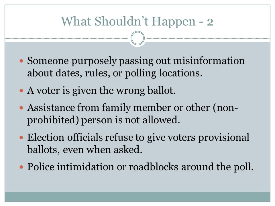 What Shouldn't Happen - 2 Someone purposely passing out misinformation about dates, rules, or polling locations. A voter is given the wrong ballot. As