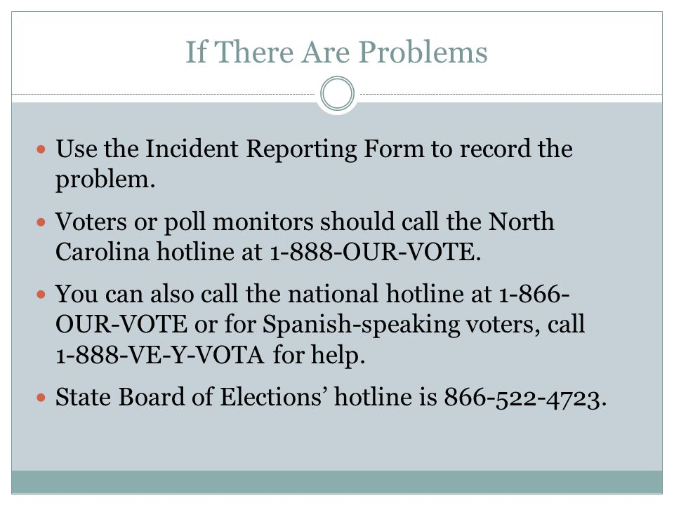 If There Are Problems Use the Incident Reporting Form to record the problem. Voters or poll monitors should call the North Carolina hotline at 1-888-O