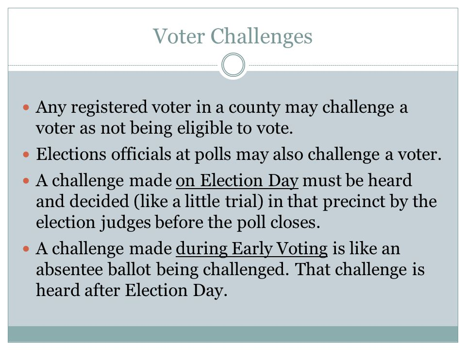 Voter Challenges Any registered voter in a county may challenge a voter as not being eligible to vote. Elections officials at polls may also challenge