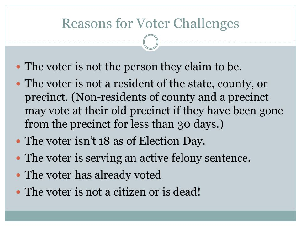 Reasons for Voter Challenges The voter is not the person they claim to be. The voter is not a resident of the state, county, or precinct. (Non-residen