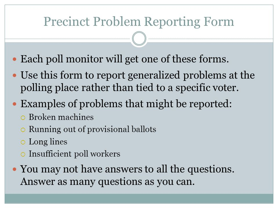 Precinct Problem Reporting Form Each poll monitor will get one of these forms. Use this form to report generalized problems at the polling place rathe