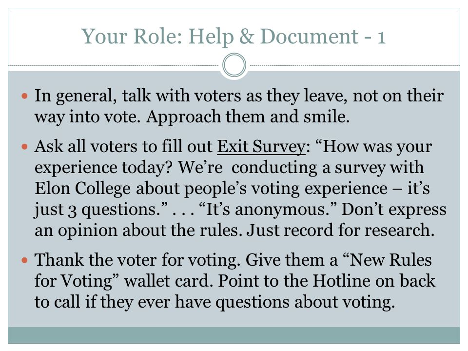 Your Role: Help & Document - 1 In general, talk with voters as they leave, not on their way into vote. Approach them and smile. Ask all voters to fill