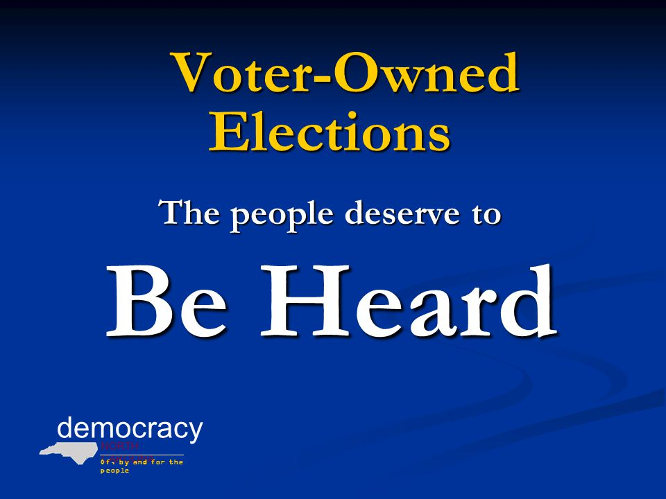 democracy NORTH CAROLINA Of, by and for the people Embraced By Voters & Politicians  June Atkinson, North Carolina Superintendent of Public Instruction [With Voter-Owned Elections] the voice of the voter who has just $10 to contribute speaks as strongly as the one with $4,000 in races without public financing.