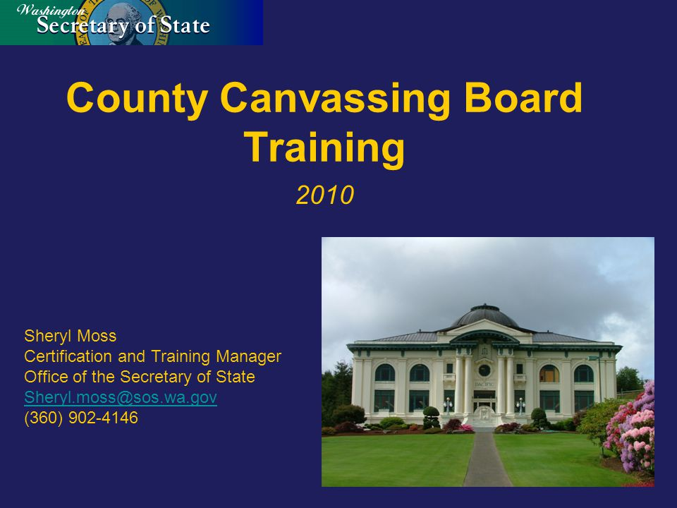 County Canvassing Board Training 2010 Sheryl Moss Certification and Training Manager Office of the Secretary of State Sheryl.moss@sos.wa.gov (360) 902-4146