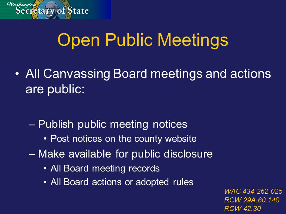 Open Public Meetings All Canvassing Board meetings and actions are public: –Publish public meeting notices Post notices on the county website –Make available for public disclosure All Board meeting records All Board actions or adopted rules WAC 434-262-025 RCW 29A.60.140 RCW 42.30