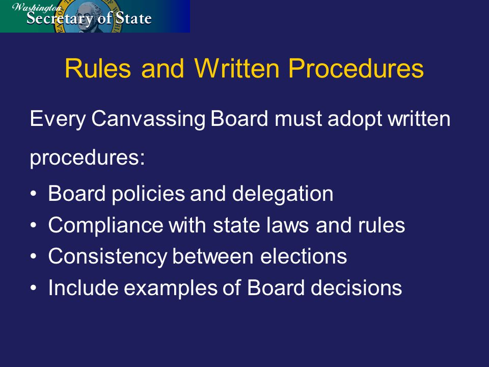 Rules and Written Procedures Every Canvassing Board must adopt written procedures: Board policies and delegation Compliance with state laws and rules Consistency between elections Include examples of Board decisions