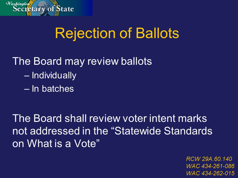 Rejection of Ballots The Board may review ballots –Individually –In batches The Board shall review voter intent marks not addressed in the Statewide Standards on What is a Vote RCW 29A.60.140 WAC 434-261-086 WAC 434-262-015
